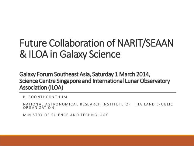Future Collaboration of NARIT/SEAAN & ILOA in Galaxy Science GalaxyForumSoutheast Asia,Saturday1 March2014, ScienceCentreS...
