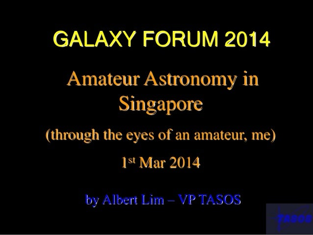 GALAXY FORUM 2014 Amateur Astronomy in Singapore (through the eyes of an amateur, me) 1st Mar 2014 by Albert Lim – VP TASOS