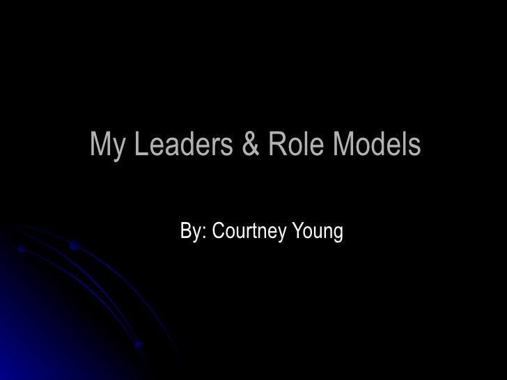 My Leaders & Role Models By: Courtney Young
