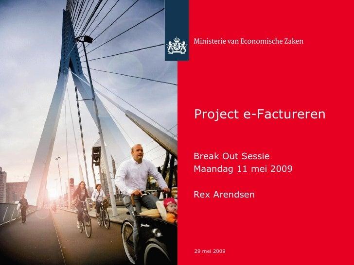 Project e-Factureren <ul><li>Break Out Sessie </li></ul><ul><li>Maandag 11 mei 2009 </li></ul><ul><li>Rex Arendsen </li></ul>