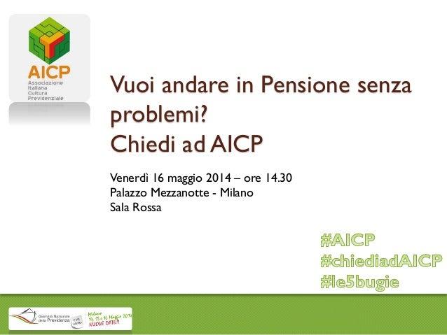 Vuoi andare in Pensione senza problemi? Chiedi ad AICP Venerdì 16 maggio 2014 – ore 14.30 Palazzo Mezzanotte - Milano Sala...