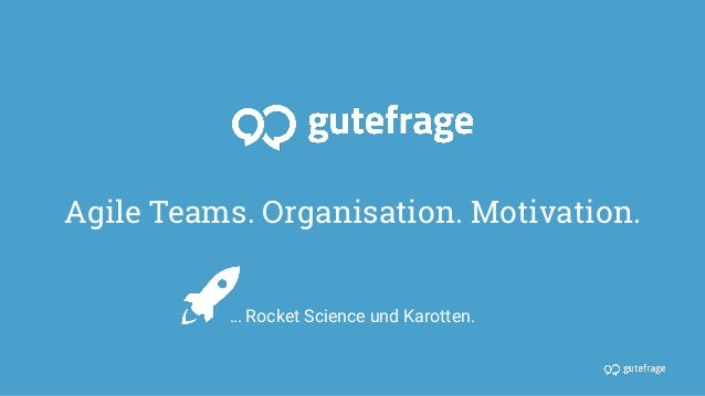 Agile Teams. Organisation. Motivation. … Rocket Science und Karotten.