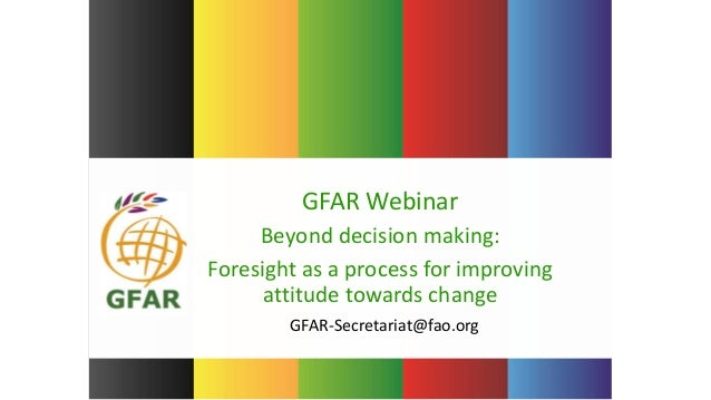 GFAR-Secretariat@fao.org GFAR Webinar Beyond decision making: Foresight as a process for improving attitude towards change
