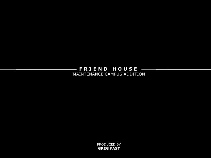 F R I E N D   H O U S E <br />MAINTENANCE CAMPUS ADDITION<br />PRODUCED BY<br />GREG FAST<br />