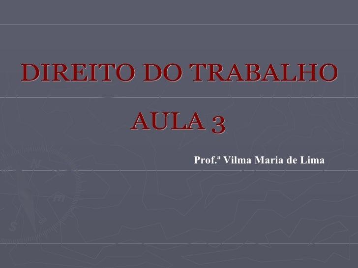DIREITO DO TRABALHO AULA 3 Prof.ª Vilma Maria de Lima