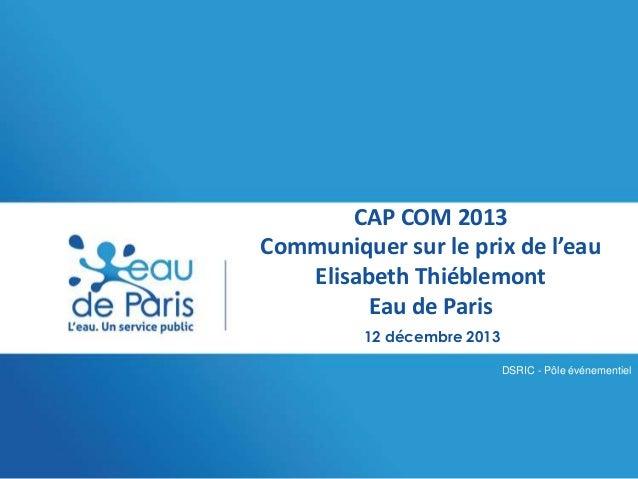 CAP COM 2013 Communiquer sur le prix de l'eau Elisabeth Thiéblemont Eau de Paris 12 décembre 2013 DSRIC - Pôle événementie...