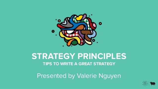 STRATEGY PRINCIPLES TIPS TO WRITE A GREAT STRATEGY Presented by Valerie Nguyen