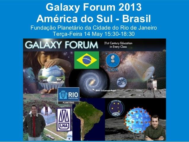 Galaxy Forum 2013América do Sul - BrasilFundação Planetário da Cidade do Rio de JaneiroTerça-Feira 14 May 15:30-18:30