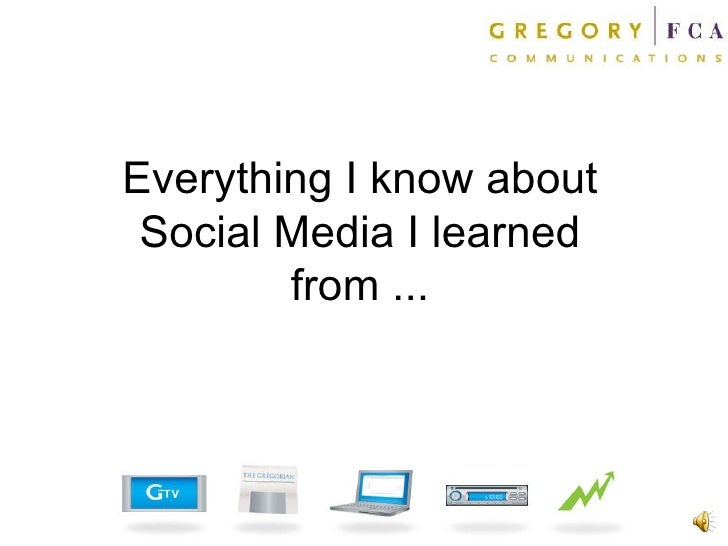 Everything I know about Social Media I learned from ...
