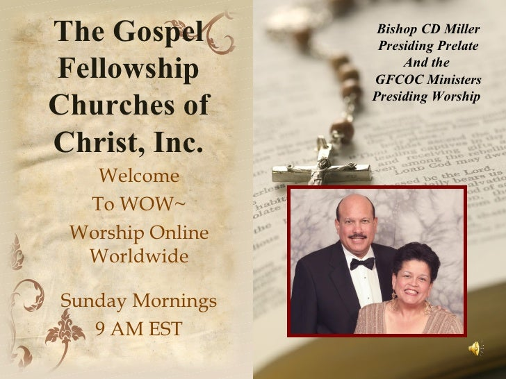 The Gospel Fellowship Churches of Christ, Inc. Welcome To WOW~ Worship Online Worldwide Sunday Mornings 9 AM EST Bishop CD...