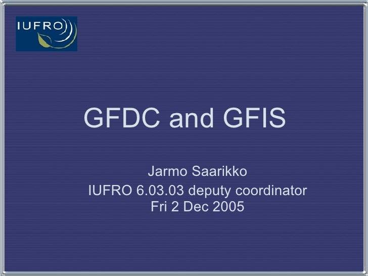 GFDC and GFIS Jarmo Saarikko IUFRO 6.03.03 deputy coordinator Fri 2 Dec 2005