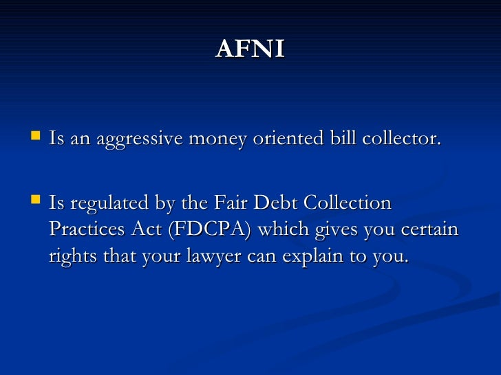 AFNI      Is an aggressive money oriented bill collector.     Is regulated by the Fair Debt Collection     Practices Act...