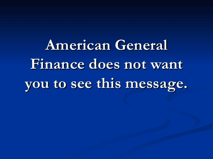 American General  Finance does not want you to see this message.