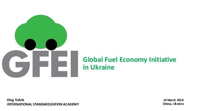 Global Fuel Economy Initiative in Ukraine 14 March 2018 Odesa, Ukraine Oleg Tsilvik INTERNATIONAL STANDARDIZATION ACADEMY