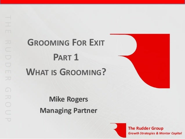 GROOMING FOR EXIT      PART 1WHAT IS GROOMING?    Mike Rogers  Managing Partner                     The Rudder Group      ...