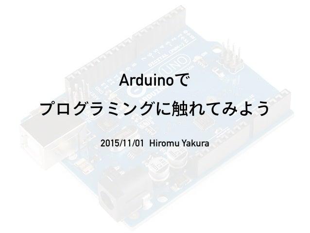 Arduinoで プログラミングに触れてみよう 2015/11/01 Hiromu Yakura