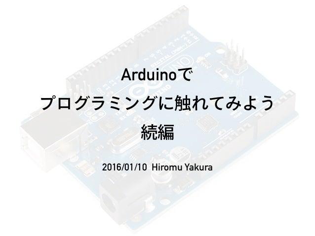 Arduinoで プログラミングに触れてみよう 続編 2016/01/10 Hiromu Yakura