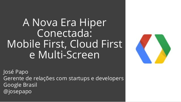 A Nova Era Hiper  Conectada:  Mobile First, Cloud First  e Multi-Screen  José Papo  Gerente de relações com startups e dev...