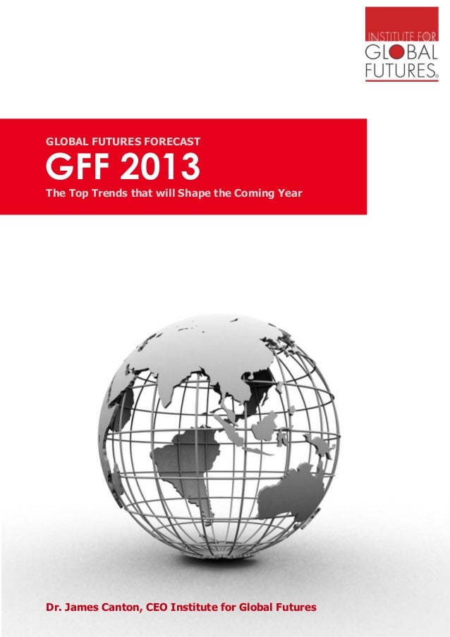 GFF 2013GLOBAL FUTURES FORECASTThe Top Trends that will Shape the Coming YearDr. James Canton, CEO Institute for Global Fu...