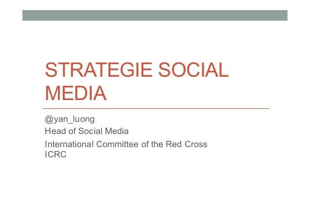 STRATEGIE SOCIAL MEDIA @yan_luong Head of Social Media International Committee of the Red Cross ICRC