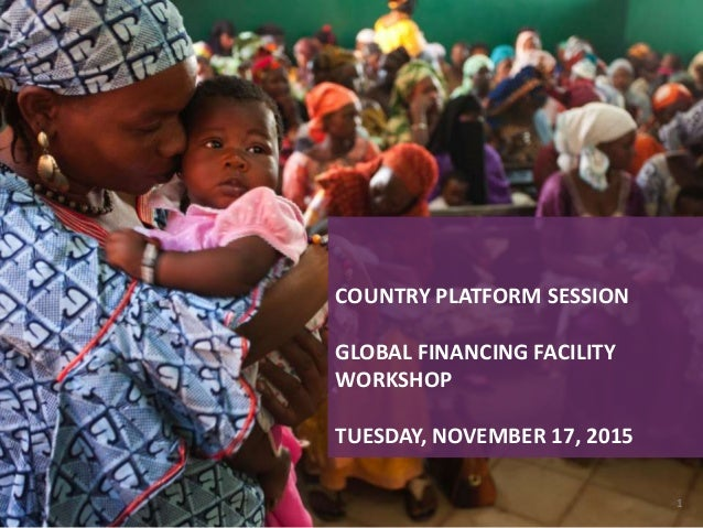 COUNTRY PLATFORM SESSION GLOBAL FINANCING FACILITY WORKSHOP TUESDAY, NOVEMBER 17, 2015 1