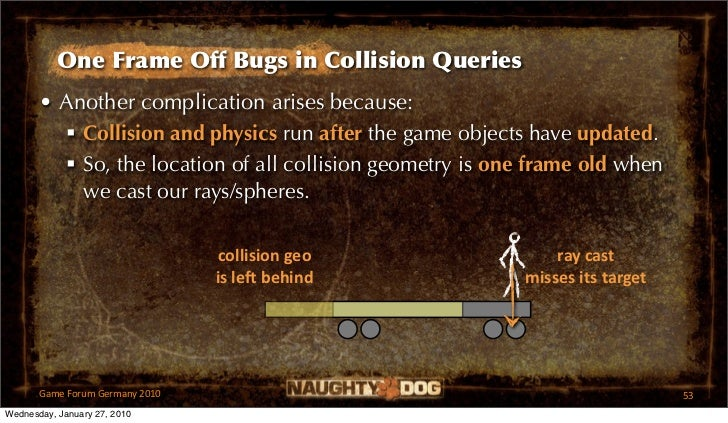 One Frame Off Bugs in Collision Queries       • Another complication arises because:          Collision and physics run a...
