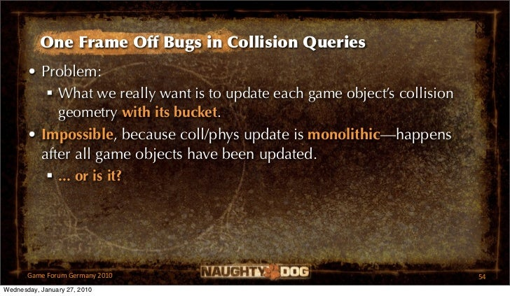 One Frame Off Bugs in Collision Queries       • Problem:           What we really want is to update each game object's co...