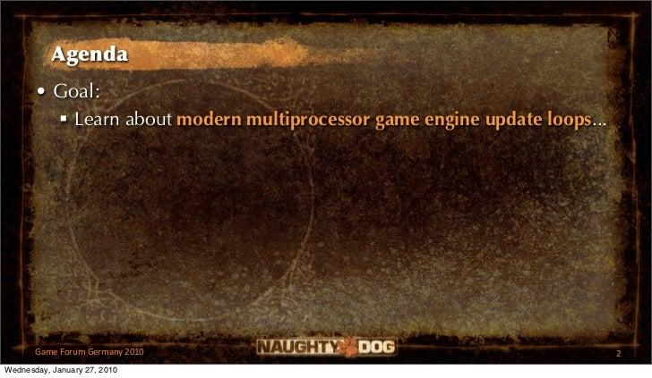 Agenda       • Goal:          Learn about modern multiprocessor game engine update loops...       GameForumGermany2010...