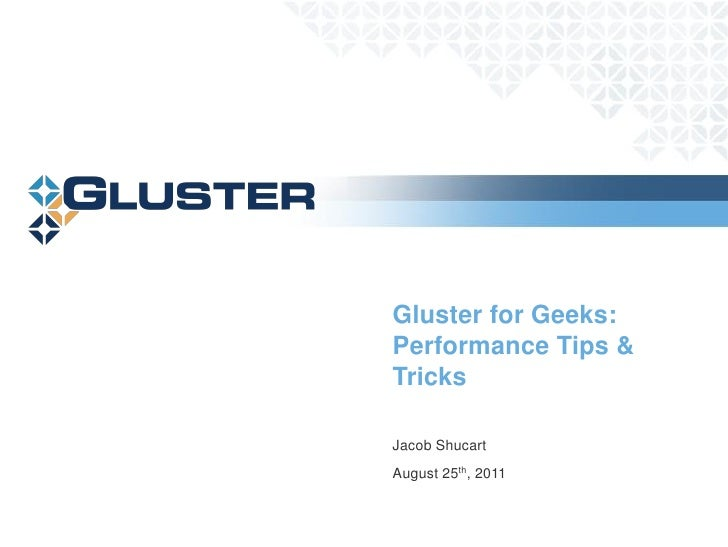 Gluster for Geeks:Performance Tips &TricksJacob ShucartAugust 25th, 2011