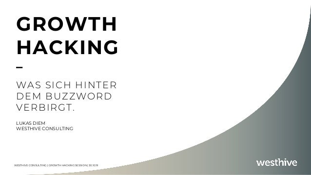 WESTHIVE CONSULTING | GROWTH HACKING SESSION | 30.10.19 GROWTH HACKING – WAS SICH HINTER DEM BUZZWORD VERBIRGT. LUKAS DIEM...