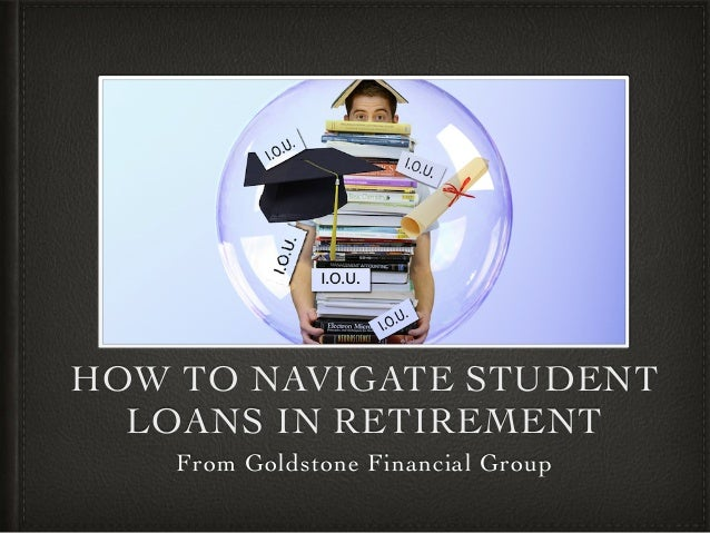 HOW TO NAVIGATE STUDENT LOANS IN RETIREMENT From Goldstone Financial Group