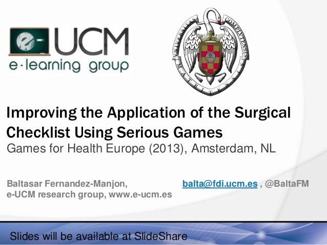 Improving the Application of the Surgical Checklist Using Serious Games Games for Health Europe (2013), Amsterdam, NL Balt...