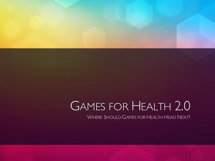 GAMES FOR HEALTH 2.0  WHERE SHOULD GAMES FOR HEALTH HEAD NEXT?