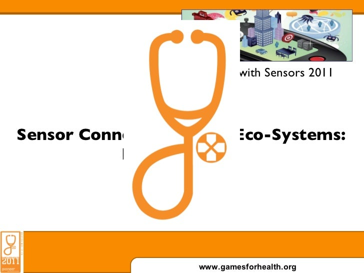 Games with Sensors 2011 Sensor Connected Health Eco-Systems: Ready to Play.