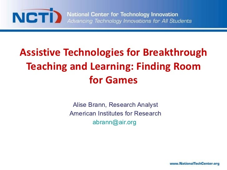 Assistive Technologies for Breakthrough Teaching and Learning: Finding Room for Games Alise Brann, Research Analyst Americ...