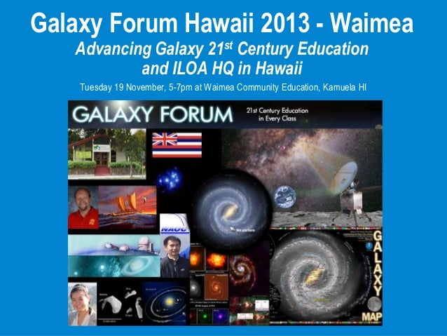 Galaxy Forum Hawaii 2013 - Waimea Advancing Galaxy 21st Century Education and ILOA HQ in Hawaii Tuesday 19 November, 5-7pm...