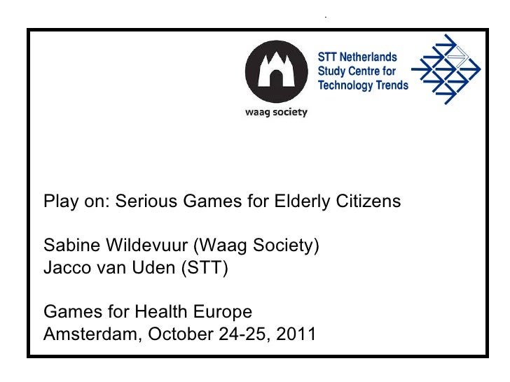 Play on: Serious Games for Elderly Citizens Sabine Wildevuur (Waag Society) Jacco van Uden (STT) Games for Health Europe A...