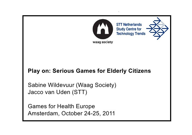 Play on: Serious Games for Elderly CitizensSabine Wildevuur (Waag Society)Jacco van Uden (STT)Games for Health EuropeAmste...