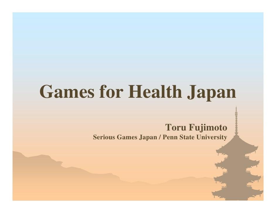Games for Health Japan                             Toru Fujimoto      Serious Games Japan / Penn State University