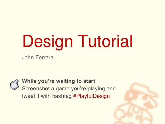 Design Tutorial John Ferrara While you're waiting to start Screenshot a game you're playing and tweet it with hashtag #Pla...