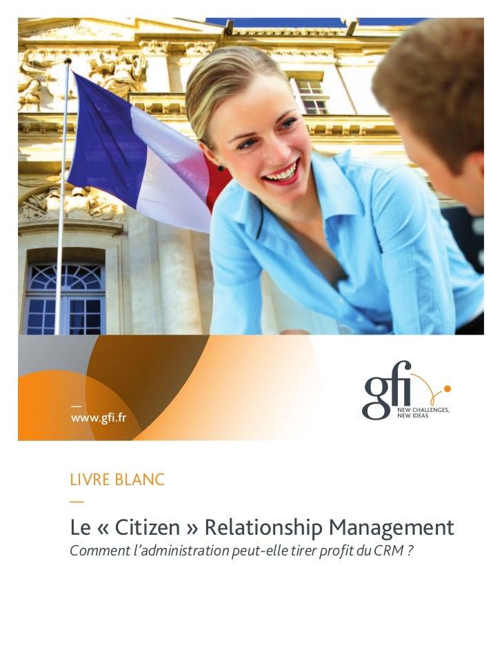 —www.gfi.frLIVRE BLANC—Le « Citizen » Relationship ManagementComment l'administration peut-elle tirer profit du CRM ?