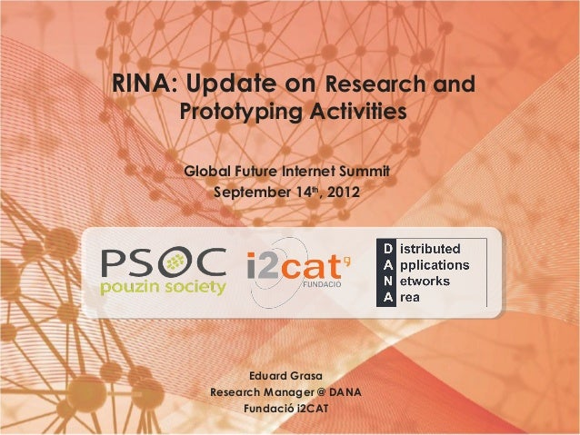 RINA: Update on Research andPrototyping ActivitiesGlobal Future Internet SummitSeptember 14th, 2012Eduard GrasaResearch Ma...