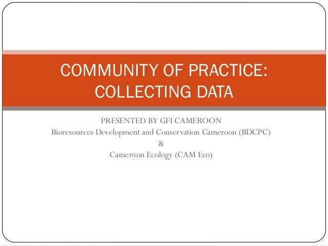 COMMUNITY OF PRACTICE:     COLLECTING DATA              PRESENTED BY GFI CAMEROONBioresources Development and Conservation...