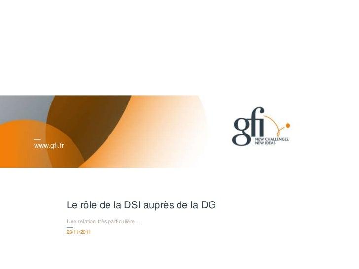 www.gfi.fr             Le rôle de la DSI auprès de la DG             Une relation très particulière …             23/11/20...
