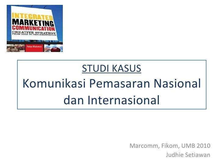 STUDI KASUS Komunikasi Pemasaran Nasional dan Internasional Marcomm, Fikom, UMB 20 10 Judhie Setiawan