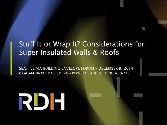 Stuff It or Wrap It? Considerations for Super Insulated Walls & Roofs SEATTLE AIA BUILDING ENVELOPE FORUM – DECEMBER 9, 20...
