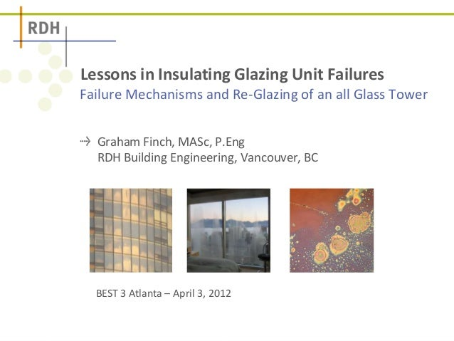 Failure Mechanisms and Re-Glazing of an all Glass Tower Lessons in Insulating Glazing Unit Failures Graham Finch, MASc, P....
