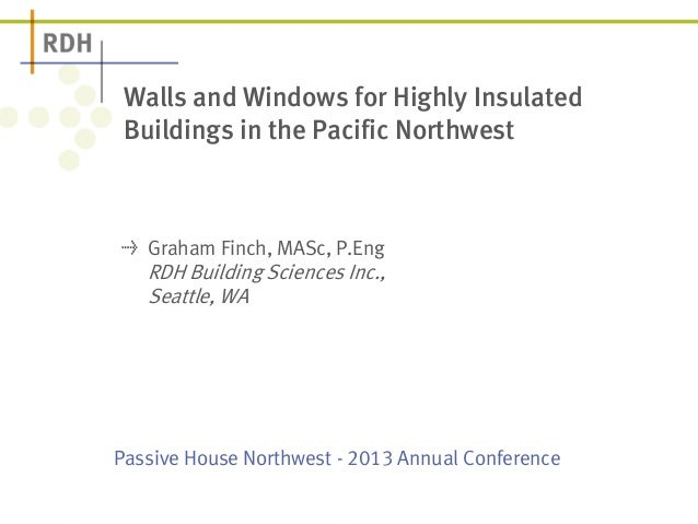 Passive House Northwest - 2013 Annual Conference Walls and Windows for Highly Insulated Buildings in the Pacific Northwest...
