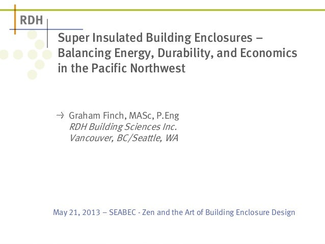 May 21, 2013 – SEABEC - Zen and the Art of Building Enclosure Design Super Insulated Building Enclosures – Balancing Energ...