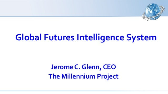 Global Futures Intelligence System Jerome C. Glenn, CEO The Millennium Project